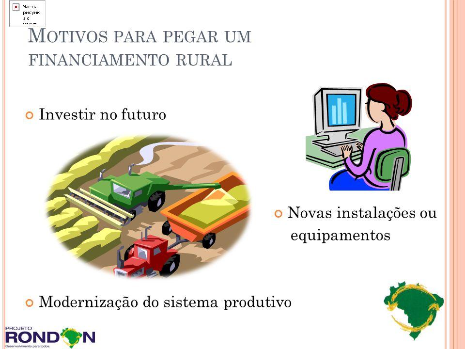 M OTIVOS PARA PEGAR UM FINANCIAMENTO RURAL Investir no futuro Modernização do sistema produtivo Novas instalações ou equipamentos
