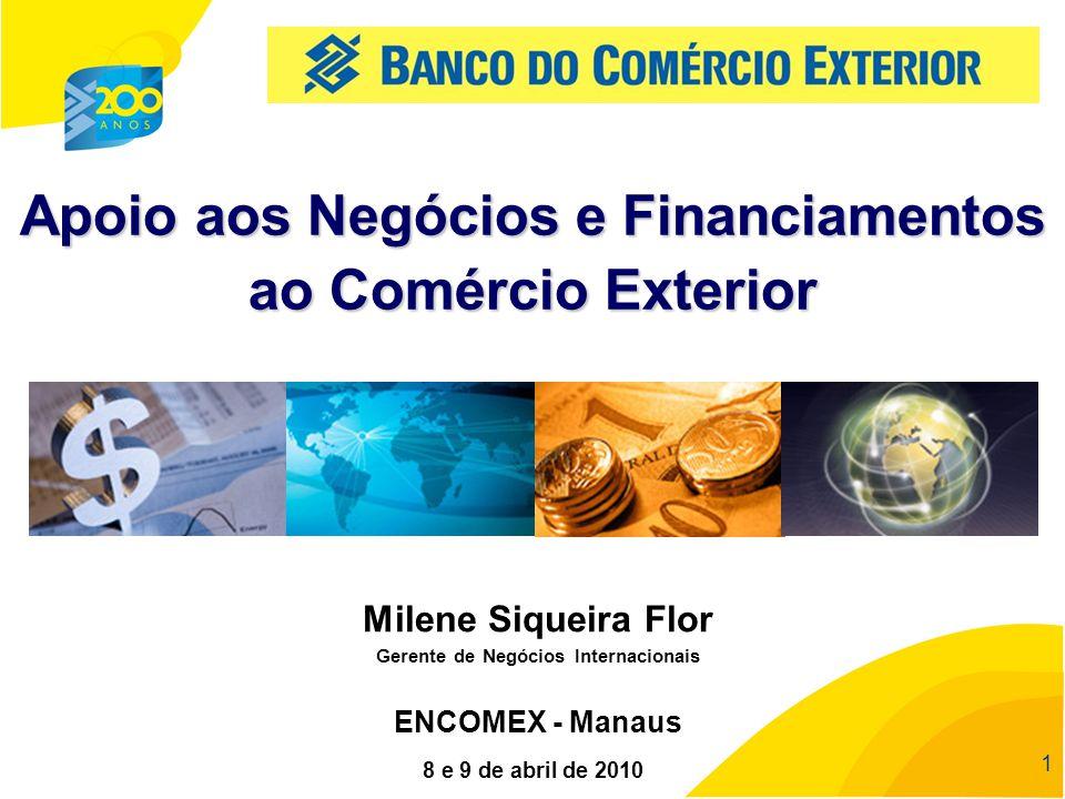 11 1 Apoio aos Negócios e Financiamentos ao Comércio Exterior 8 e 9 de abril de 2010 ENCOMEX - Manaus Milene Siqueira Flor Gerente de Negócios Interna
