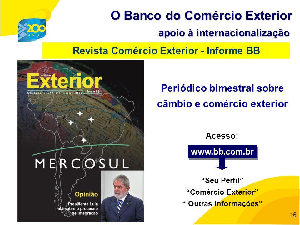 16 O Banco do Comércio Exterior apoio à internacionalização Revista Comércio Exterior - Informe BB Periódico bimestral sobre câmbio e comércio exterio