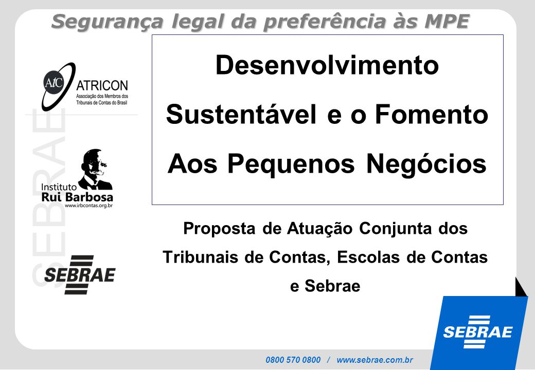 SEBRAE 0800 570 0800 / www.sebrae.com.br Desenvolvimento Sustentável e o Fomento Aos Pequenos Negócios Proposta de Atuação Conjunta dos Tribunais de C
