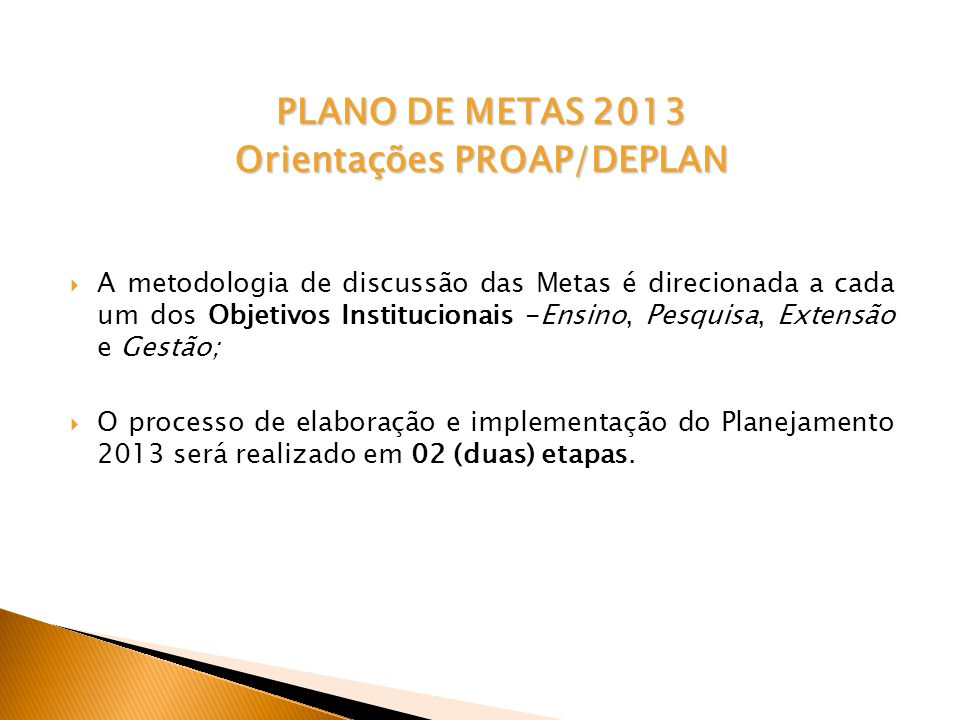 PLANO DE METAS 2013 Orientações PROAP/DEPLAN A metodologia de discussão das Metas é direcionada a cada um dos Objetivos Institucionais -Ensino, Pesquisa, Extensão e Gestão; O processo de elaboração e implementação do Planejamento 2013 será realizado em 02 (duas) etapas.