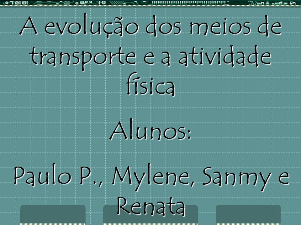 A evolução dos meios de transporte e a atividade física Alunos: Paulo P., Mylene, Sanmy e Renata !ª Série do Ensino Médio