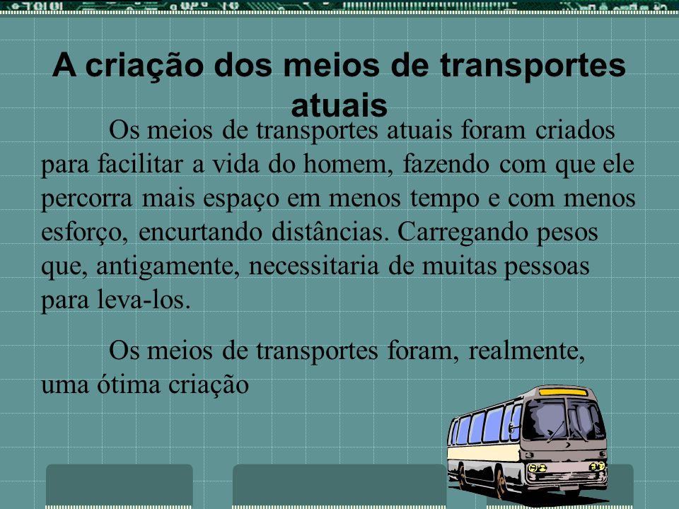 A criação dos meios de transportes atuais Os meios de transportes atuais foram criados para facilitar a vida do homem, fazendo com que ele percorra mais espaço em menos tempo e com menos esforço, encurtando distâncias.