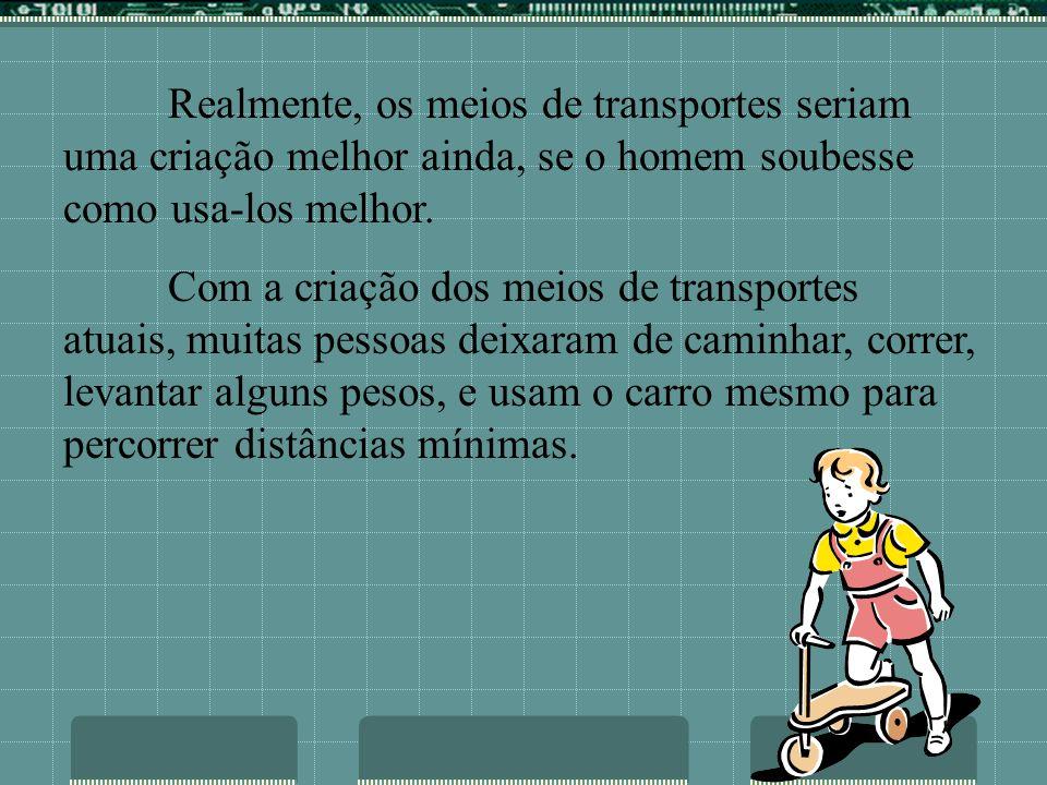 Realmente, os meios de transportes seriam uma criação melhor ainda, se o homem soubesse como usa-los melhor. Com a criação dos meios de transportes at