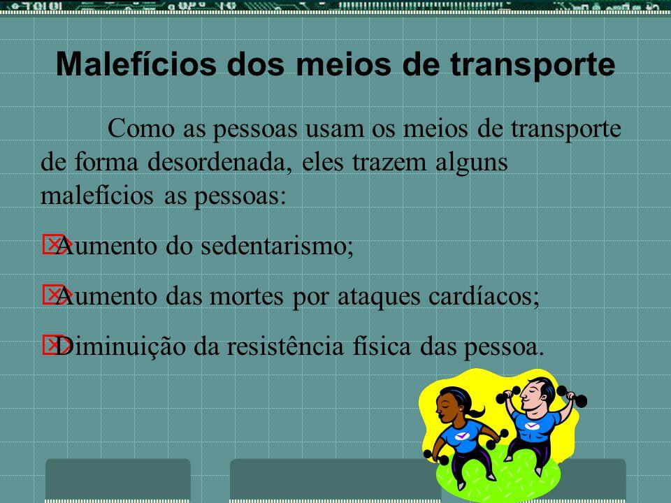 Malefícios dos meios de transporte Como as pessoas usam os meios de transporte de forma desordenada, eles trazem alguns malefícios as pessoas: Aumento do sedentarismo; Aumento das mortes por ataques cardíacos; Diminuição da resistência física das pessoa.