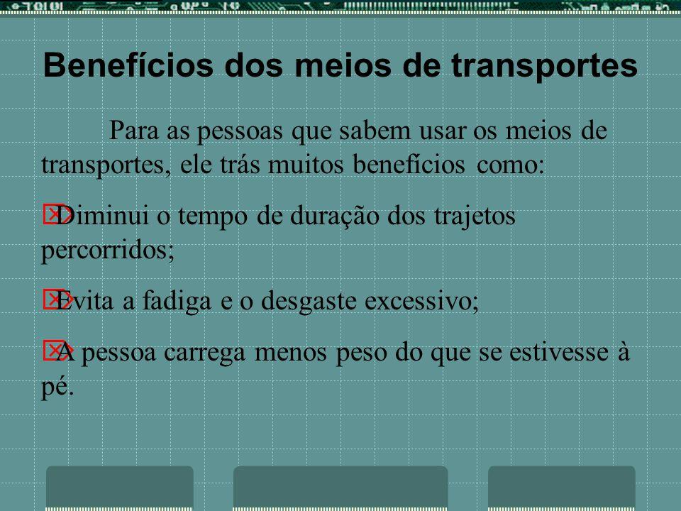 Benefícios dos meios de transportes Para as pessoas que sabem usar os meios de transportes, ele trás muitos benefícios como: Diminui o tempo de duraçã