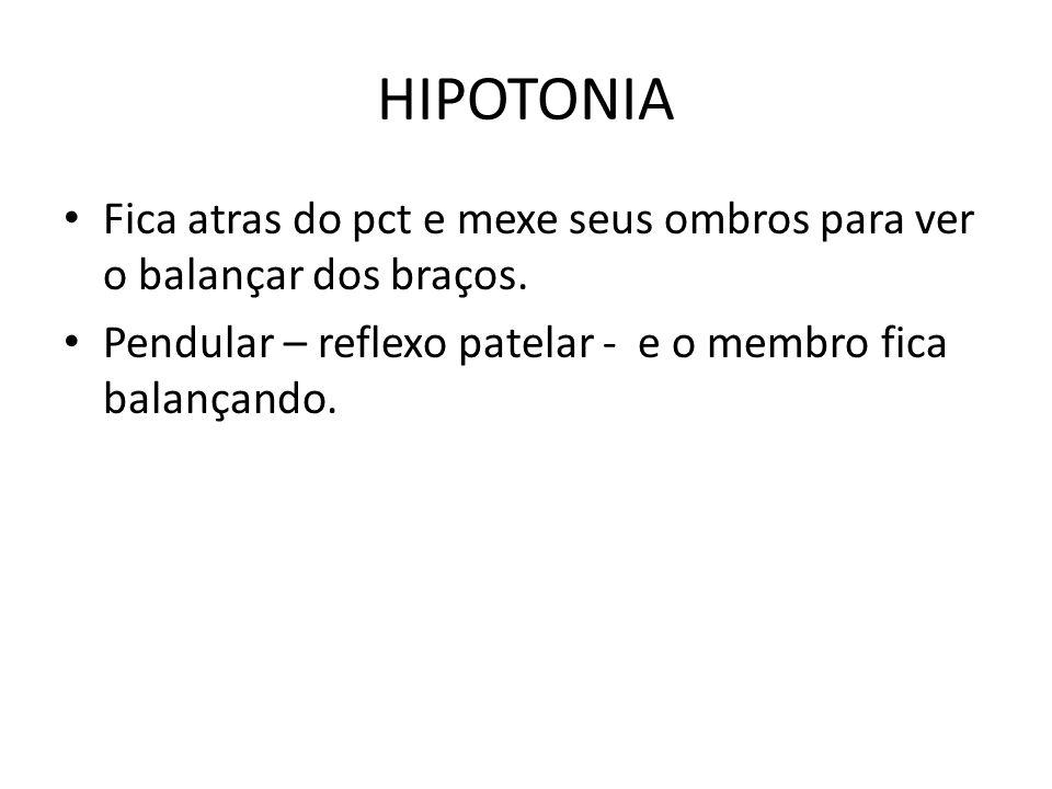 HIPOTONIA Fica atras do pct e mexe seus ombros para ver o balançar dos braços. Pendular – reflexo patelar - e o membro fica balançando.