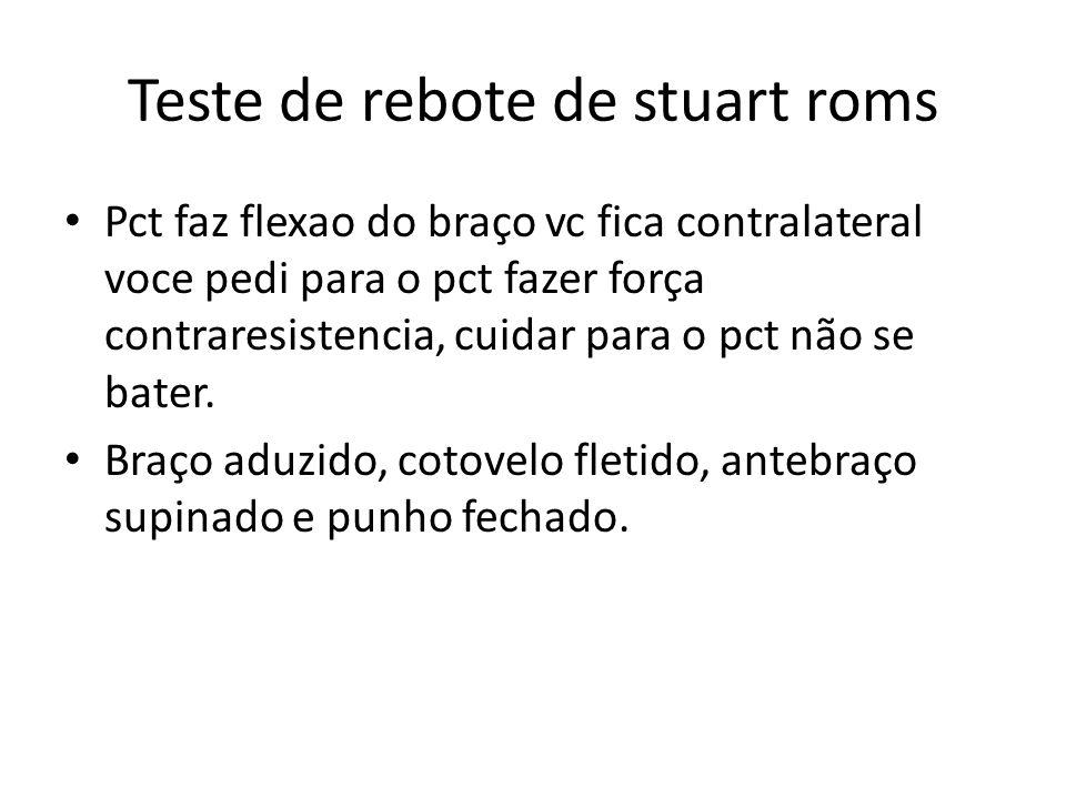 Teste de rebote de stuart roms Pct faz flexao do braço vc fica contralateral voce pedi para o pct fazer força contraresistencia, cuidar para o pct não