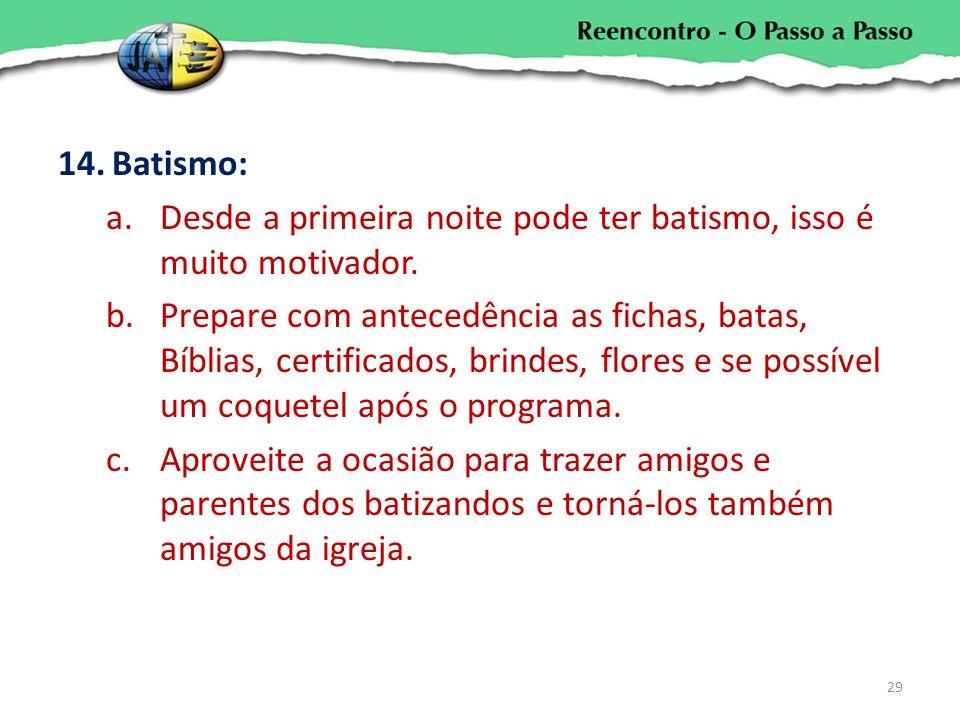 14.Batismo: a.Desde a primeira noite pode ter batismo, isso é muito motivador. b.Prepare com antecedência as fichas, batas, Bíblias, certificados, bri