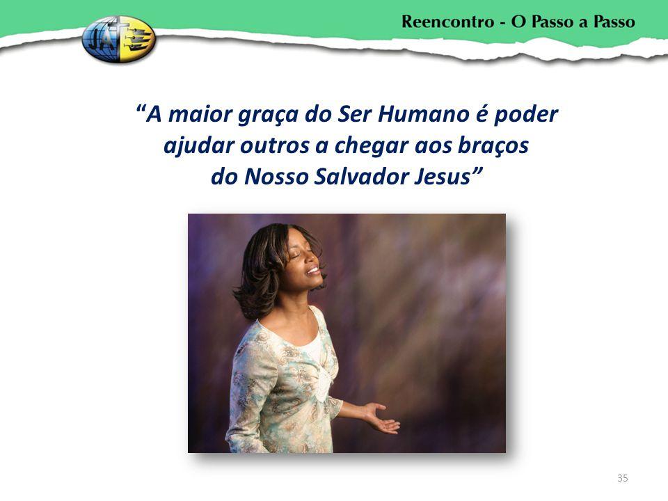 A maior graça do Ser Humano é poder ajudar outros a chegar aos braços do Nosso Salvador Jesus 35