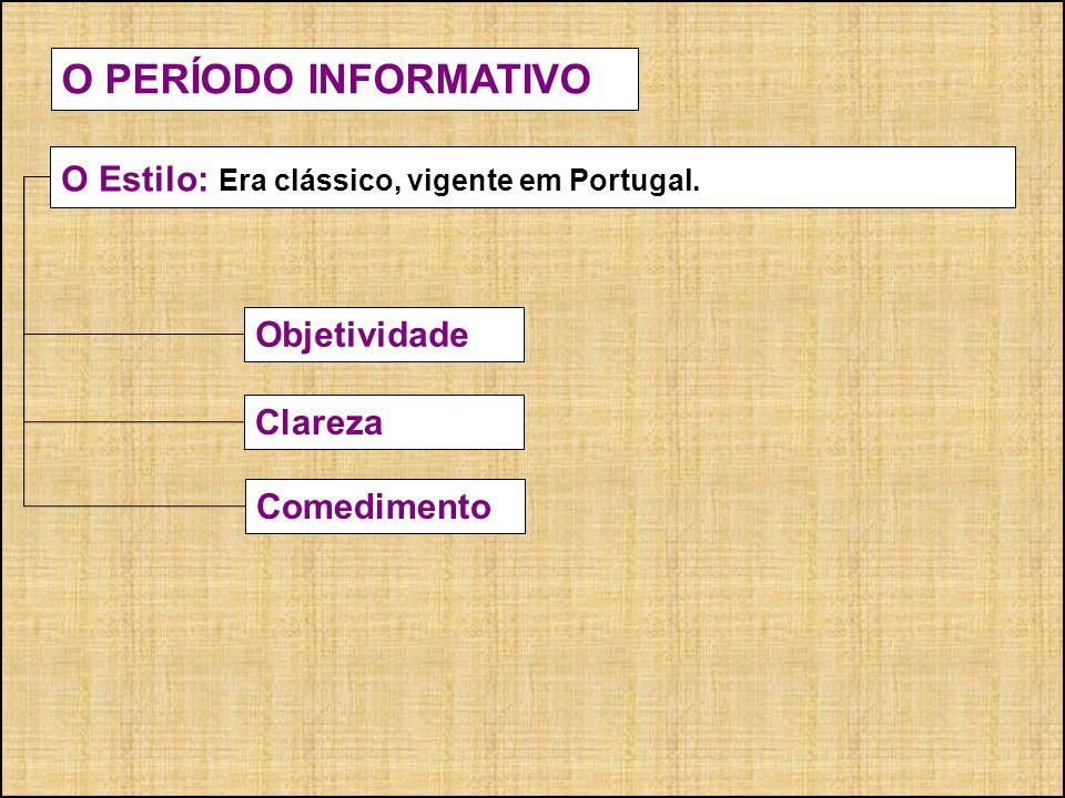 Objetividade O PERÍODO INFORMATIVO O Estilo: Era clássico, vigente em Portugal. Clareza Comedimento