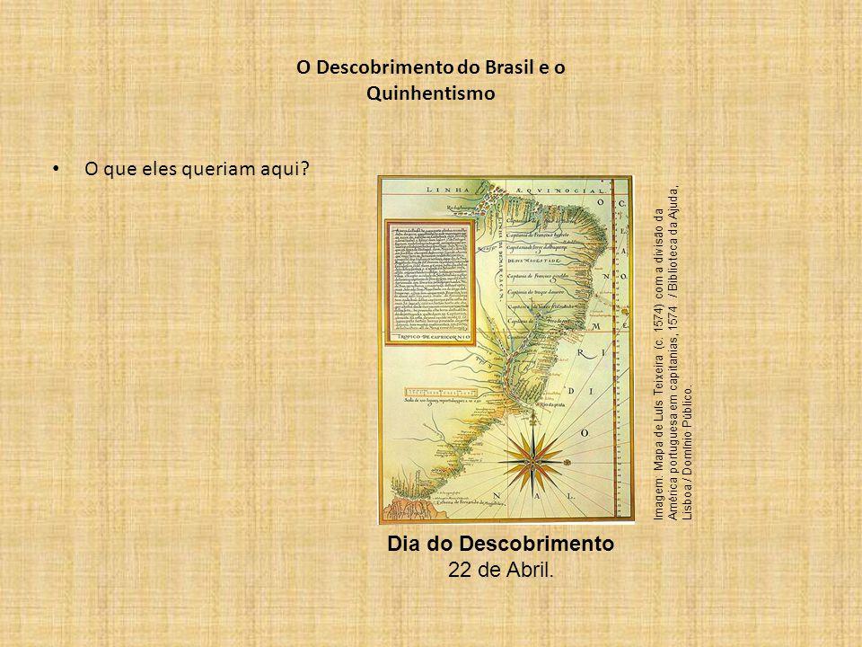 O Descobrimento do Brasil e o Quinhentismo O que eles queriam aqui? Dia do Descobrimento 22 de Abril. Imagem: Mapa de Luís Teixeira (c. 1574) com a di