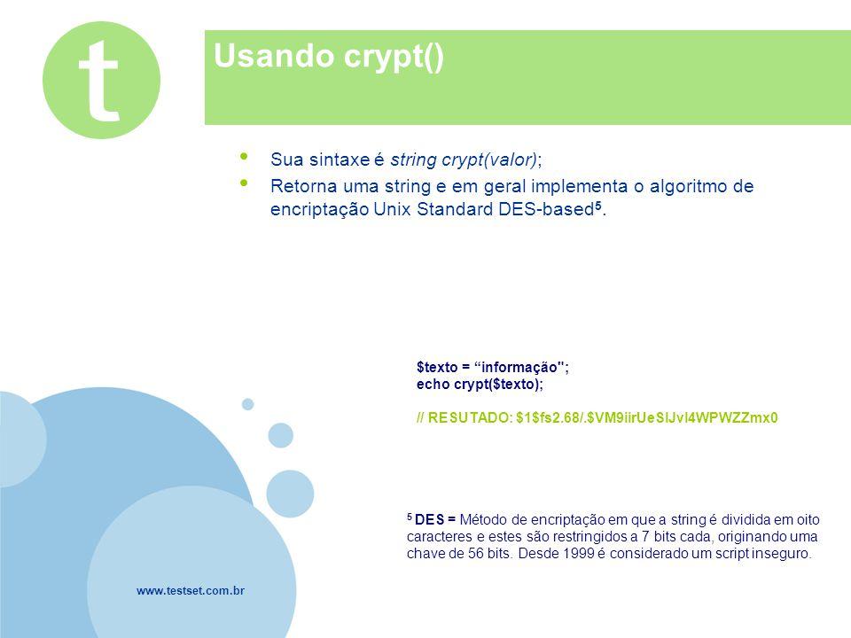www.testset.com.br Company LOGO Usando crypt() Sua sintaxe é string crypt(valor); Retorna uma string e em geral implementa o algoritmo de encriptação Unix Standard DES-based 5.