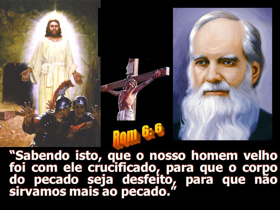 Sabendo isto, que o nosso homem velho foi com ele crucificado, para que o corpo do pecado seja desfeito, para que não sirvamos mais ao pecado.