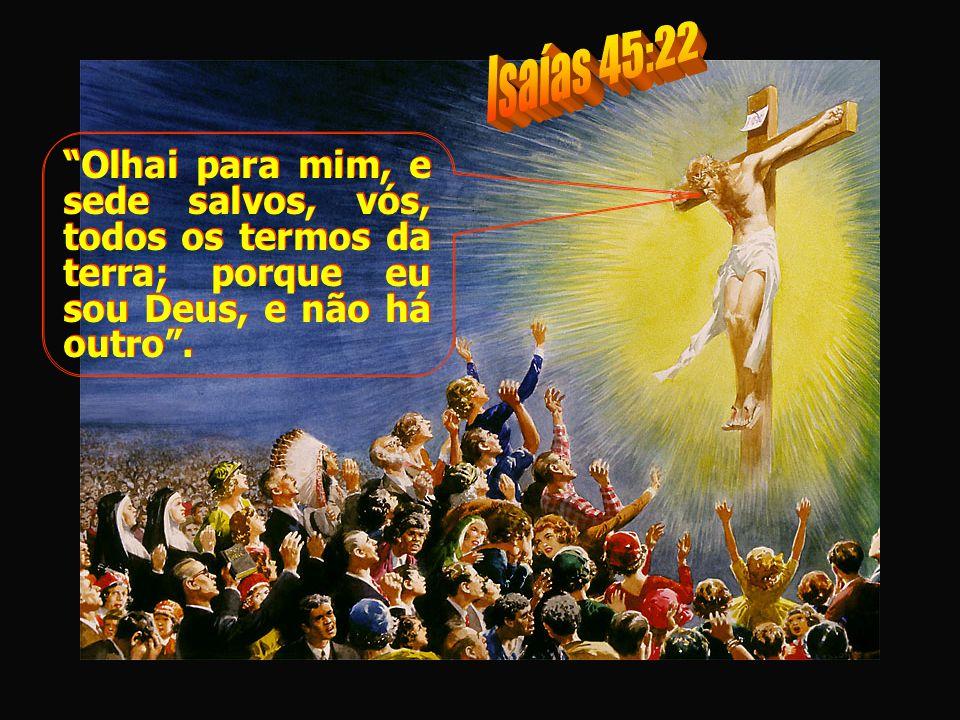 Olhai para mim, e sede salvos, vós, todos os termos da terra; porque eu sou Deus, e não há outro.