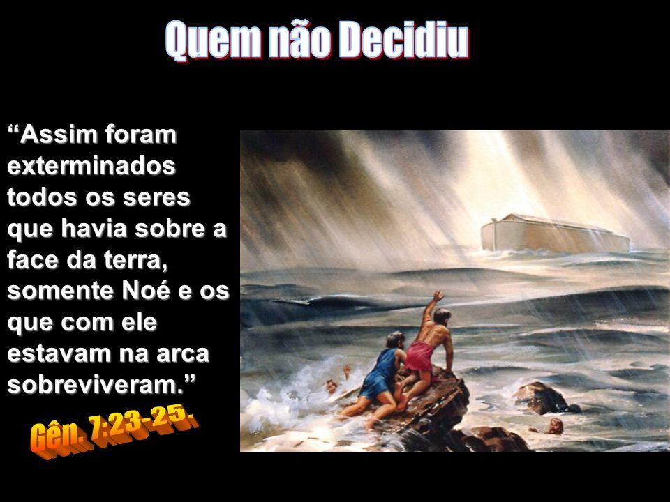 Assim foram exterminados todos os seres que havia sobre a face da terra, somente Noé e os que com ele estavam na arca sobreviveram.