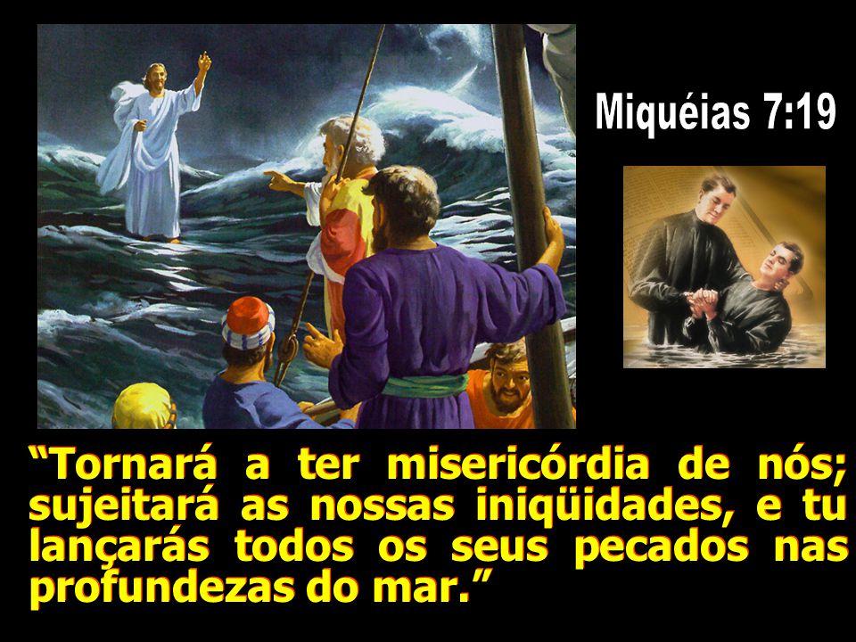Tornará a ter misericórdia de nós; sujeitará as nossas iniqüidades, e tu lançarás todos os seus pecados nas profundezas do mar.