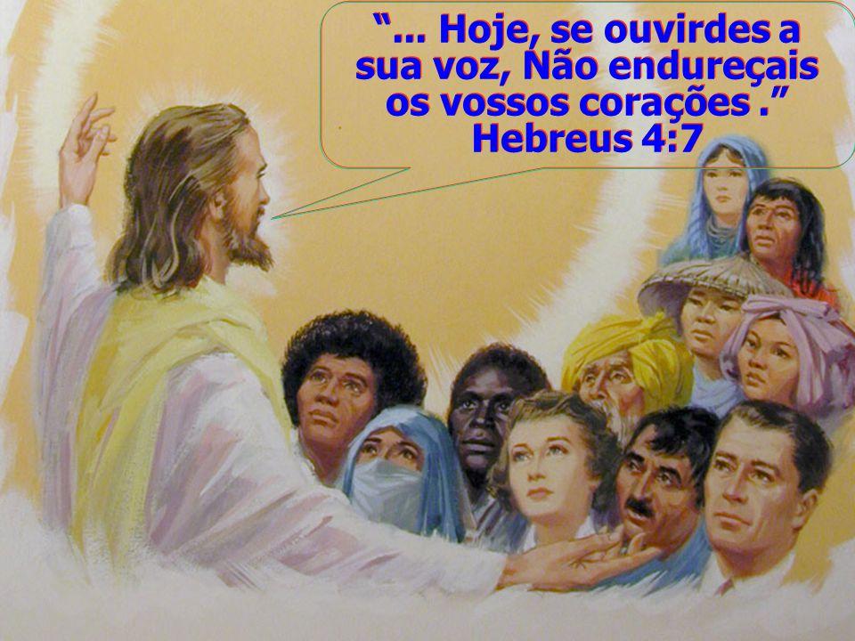 ... Hoje, se ouvirdes a sua voz, Não endureçais os vossos corações. Hebreus 4:7... Hoje, se ouvirdes a sua voz, Não endureçais os vossos corações. Heb