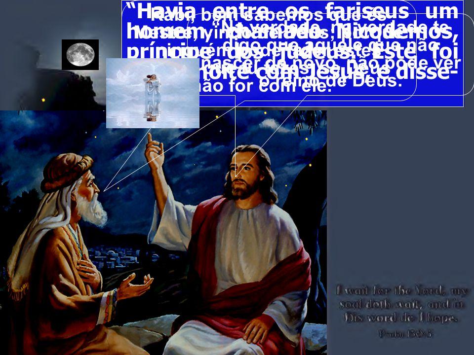 Havia entre os fariseus um homem, chamado Nicodemos, príncipe dos judeus. Este foi ter de noite com Jesus, e disse- lhe: Rabi, bem sabemos que és Mest