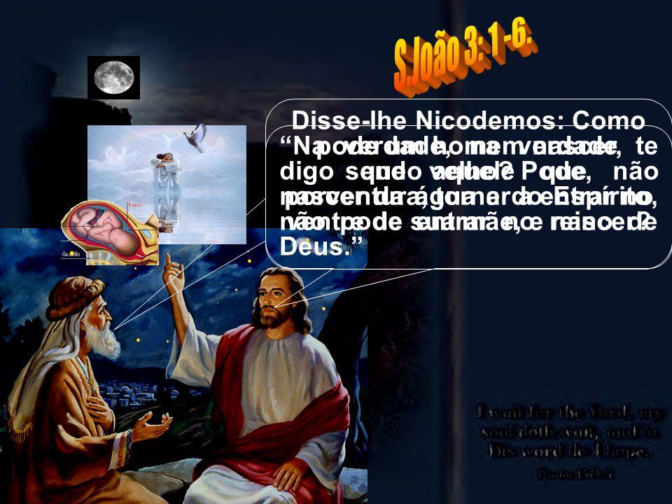 Na verdade, na verdade te digo que aquele que não nascer da água e do Espírito, não pode entrar no reino de Deus. Disse-lhe Nicodemos: Como pode um ho