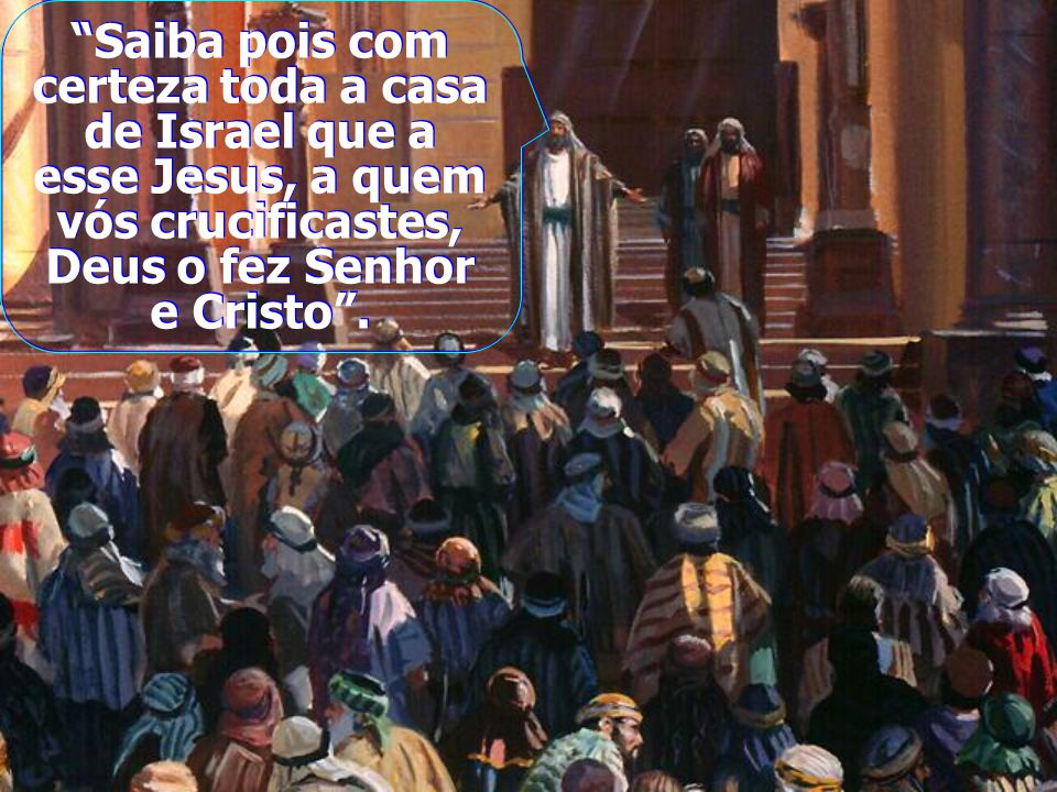 Saiba pois com certeza toda a casa de Israel que a esse Jesus, a quem vós crucificastes, Deus o fez Senhor e Cristo.