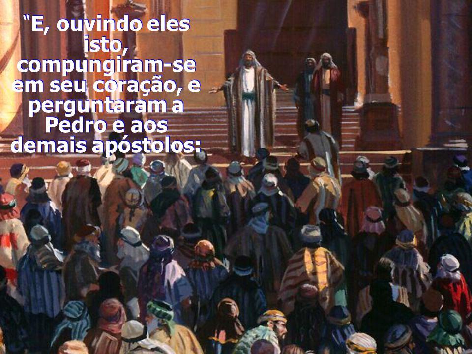E, ouvindo eles isto, compungiram-se em seu coração, e perguntaram a Pedro e aos demais apóstolos: