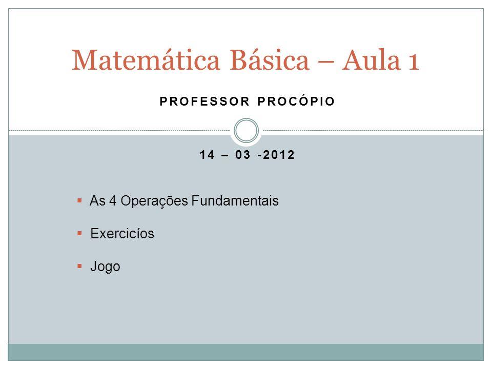 PROFESSOR PROCÓPIO 14 – 03 -2012 Matemática Básica – Aula 1 As 4 Operações Fundamentais Exercicíos Jogo