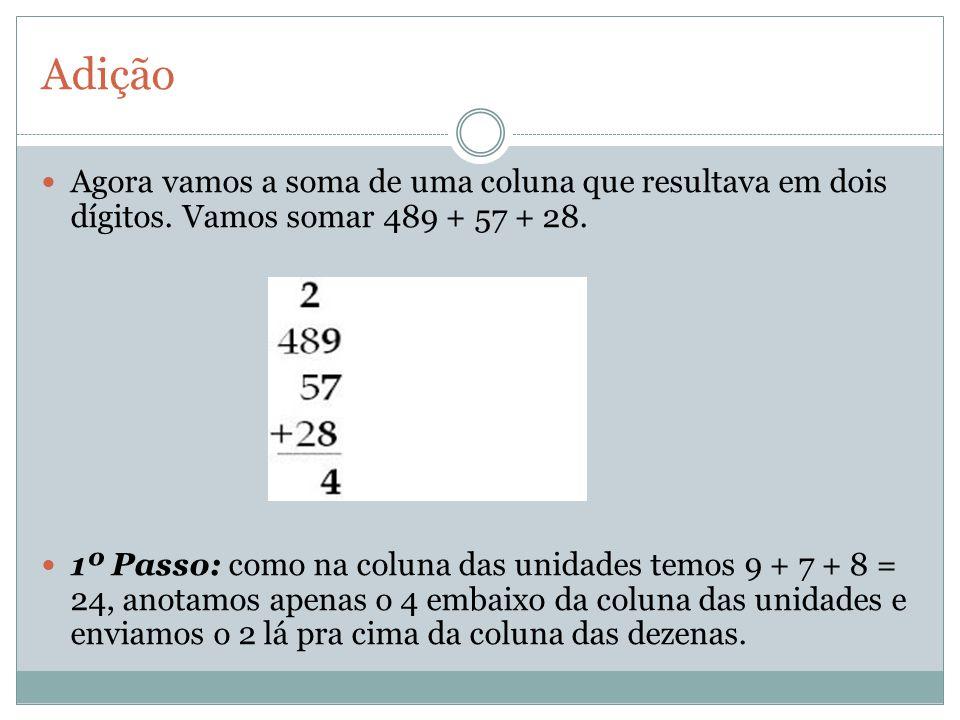 Adição Agora vamos a soma de uma coluna que resultava em dois dígitos. Vamos somar 489 + 57 + 28. 1º Passo: como na coluna das unidades temos 9 + 7 +