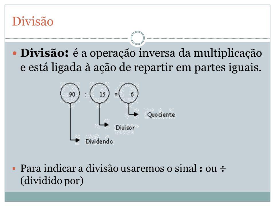 Divisão Divisão : é a operação inversa da multiplicação e está ligada à ação de repartir em partes iguais. Para indicar a divisão usaremos o sinal : o