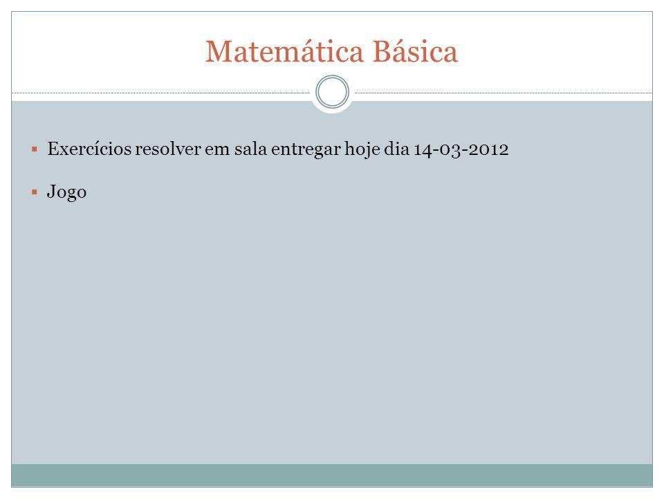 Exercícios resolver em sala entregar hoje dia 14-03-2012 Jogo Matemática Básica