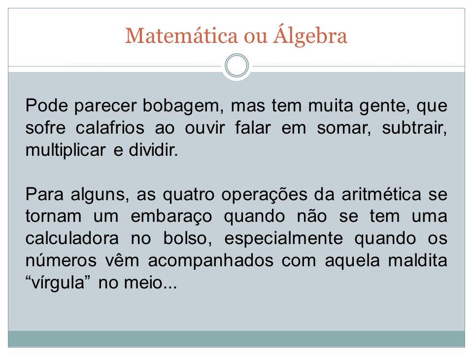 Matemática ou Álgebra E sem o conhecimento de aritmética, o estudo de álgebra e geometria se torna inviável e graças a esse tipo de deficiência a roda chamada eu odeio matemática não pára de girar.