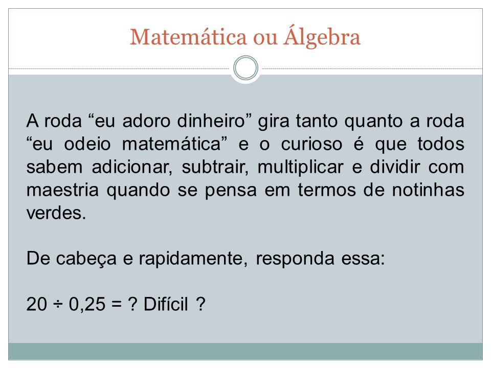 Matemática ou Álgebra A roda eu adoro dinheiro gira tanto quanto a roda eu odeio matemática e o curioso é que todos sabem adicionar, subtrair, multipl