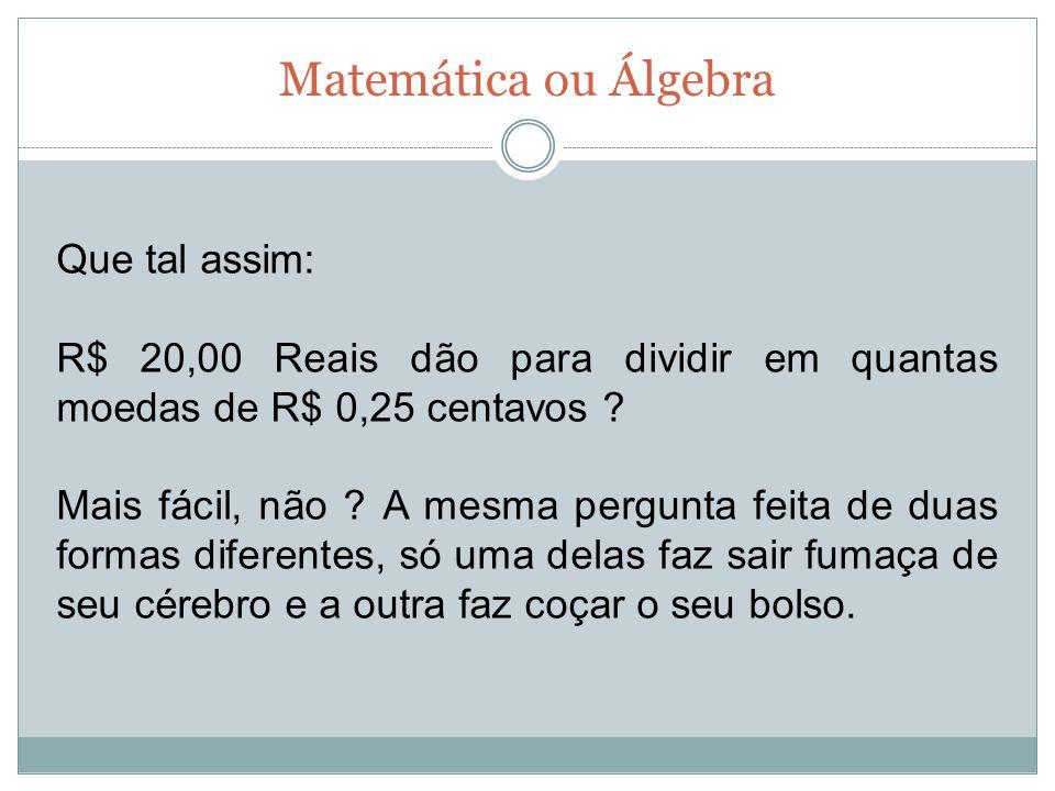 Matemática ou Álgebra Que tal assim: R$ 20,00 Reais dão para dividir em quantas moedas de R$ 0,25 centavos ? Mais fácil, não ? A mesma pergunta feita