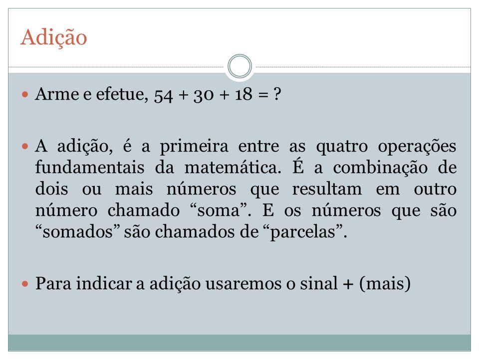 Adição Arme e efetue, 54 + 30 + 18 = ? A adição, é a primeira entre as quatro operações fundamentais da matemática. É a combinação de dois ou mais núm