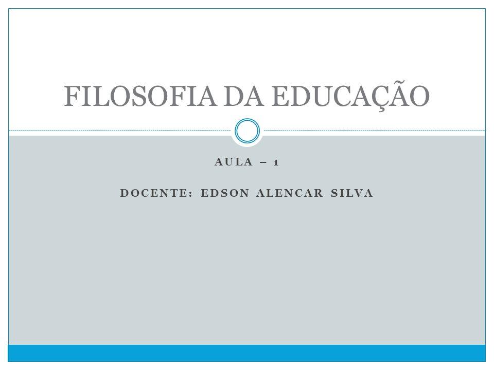 AULA – 1 DOCENTE: EDSON ALENCAR SILVA FILOSOFIA DA EDUCAÇÃO