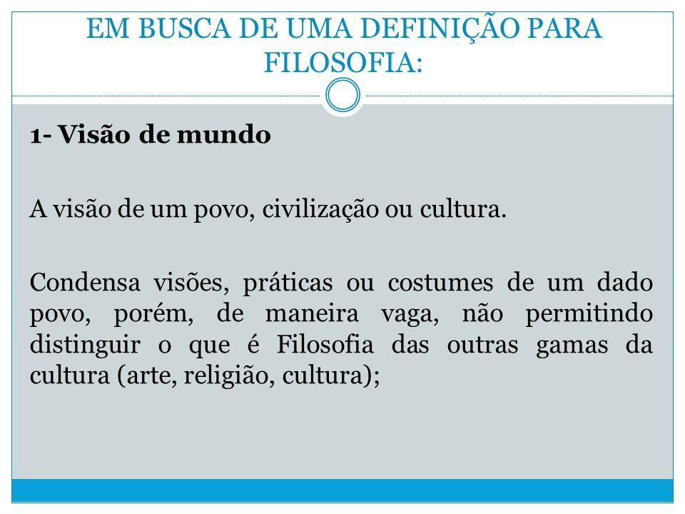 EM BUSCA DE UMA DEFINIÇÃO PARA FILOSOFIA: 1- Visão de mundo A visão de um povo, civilização ou cultura.