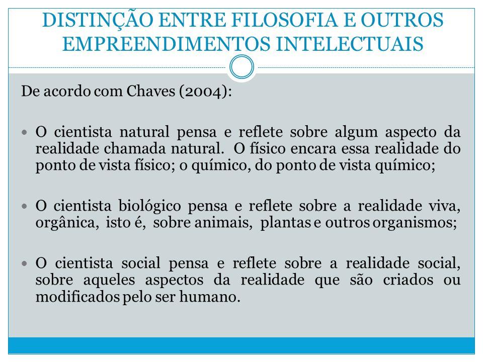 DISTINÇÃO ENTRE FILOSOFIA E OUTROS EMPREENDIMENTOS INTELECTUAIS De acordo com Chaves (2004): O cientista natural pensa e reflete sobre algum aspecto da realidade chamada natural.