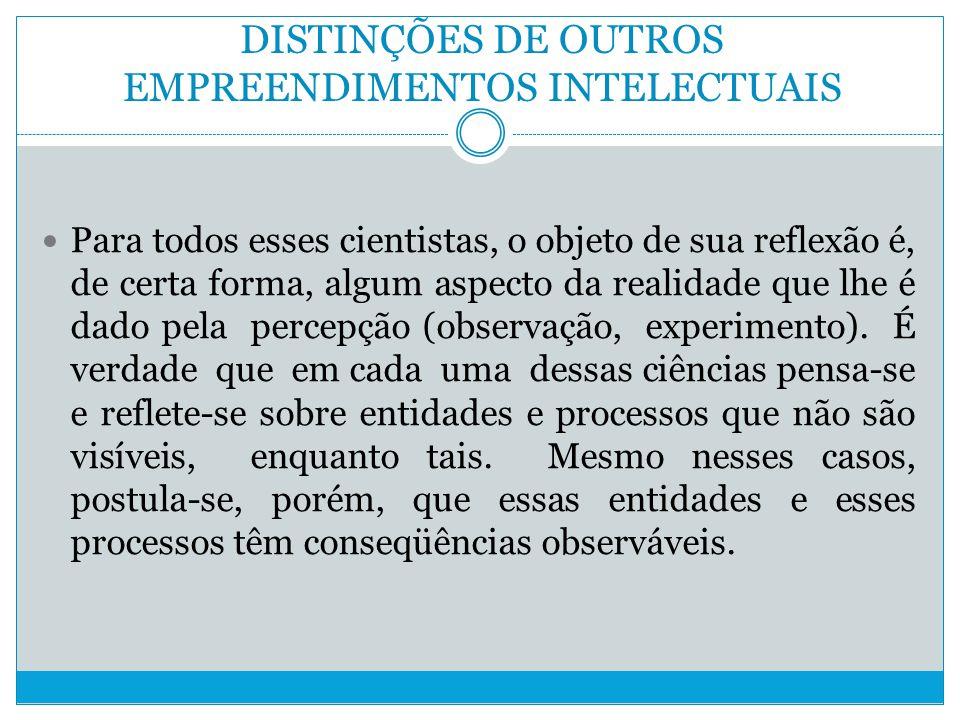 DISTINÇÕES DE OUTROS EMPREENDIMENTOS INTELECTUAIS Para todos esses cientistas, o objeto de sua reflexão é, de certa forma, algum aspecto da realidade que lhe é dado pela percepção (observação, experimento).