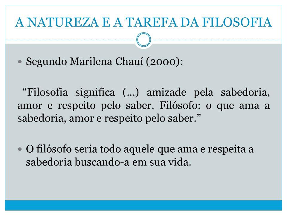 A NATUREZA E A TAREFA DA FILOSOFIA Segundo Marilena Chauí (2000): Filosofia significa (...) amizade pela sabedoria, amor e respeito pelo saber.