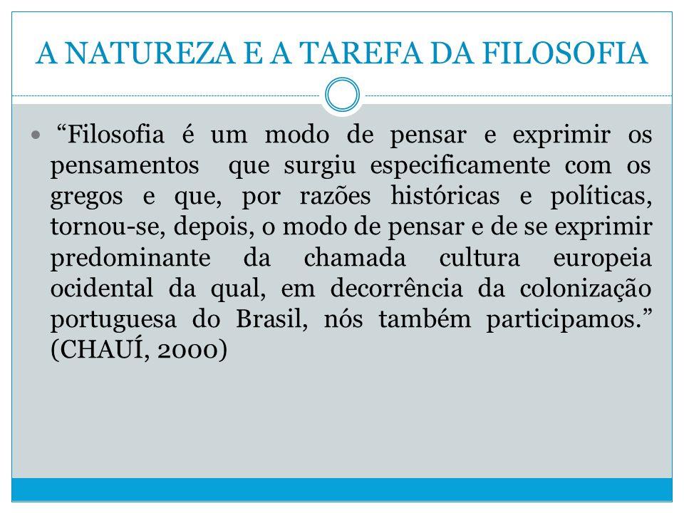 A NATUREZA E A TAREFA DA FILOSOFIA Filosofia é um modo de pensar e exprimir os pensamentos que surgiu especificamente com os gregos e que, por razões históricas e políticas, tornou-se, depois, o modo de pensar e de se exprimir predominante da chamada cultura europeia ocidental da qual, em decorrência da colonização portuguesa do Brasil, nós também participamos.