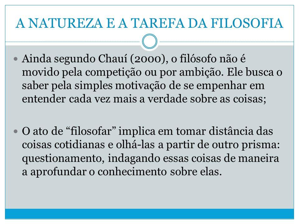 A NATUREZA E A TAREFA DA FILOSOFIA Ainda segundo Chauí (2000), o filósofo não é movido pela competição ou por ambição.