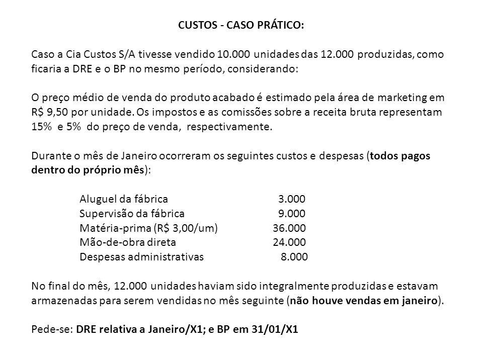 CUSTOS - CASO PRÁTICO: Caso a Cia Custos S/A tivesse vendido 10.000 unidades das 12.000 produzidas, como ficaria a DRE e o BP no mesmo período, considerando: O preço médio de venda do produto acabado é estimado pela área de marketing em R$ 9,50 por unidade.