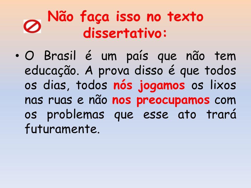 Não faça isso no texto dissertativo: O Brasil é um país que não tem educação. A prova disso é que todos os dias, todos nós jogamos os lixos nas ruas e