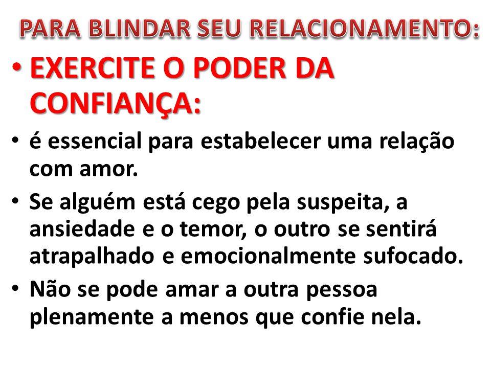 EXERCITE O PODER DA CONFIANÇA: EXERCITE O PODER DA CONFIANÇA: é essencial para estabelecer uma relação com amor. Se alguém está cego pela suspeita, a