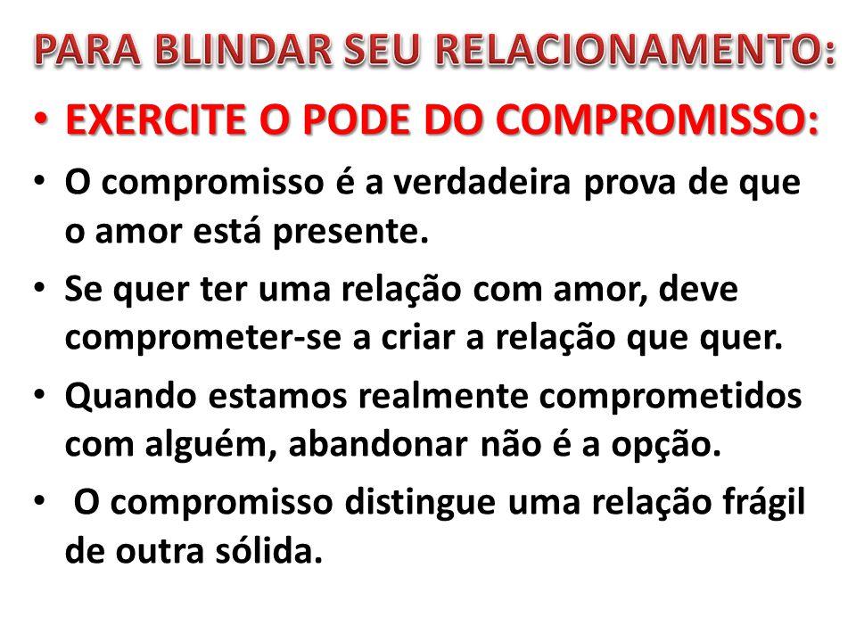 EXERCITE O PODE DO COMPROMISSO: EXERCITE O PODE DO COMPROMISSO: O compromisso é a verdadeira prova de que o amor está presente. Se quer ter uma relaçã