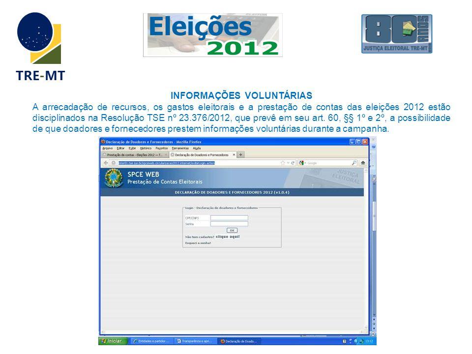 TRE-MT INFORMAÇÕES VOLUNTÁRIAS A arrecadação de recursos, os gastos eleitorais e a prestação de contas das eleições 2012 estão disciplinados na Resolução TSE nº 23.376/2012, que prevê em seu art.