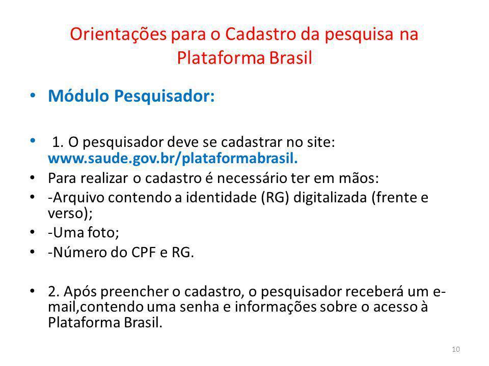 Orientações para o Cadastro da pesquisa na Plataforma Brasil Módulo Pesquisador: 1. O pesquisador deve se cadastrar no site: www.saude.gov.br/platafor