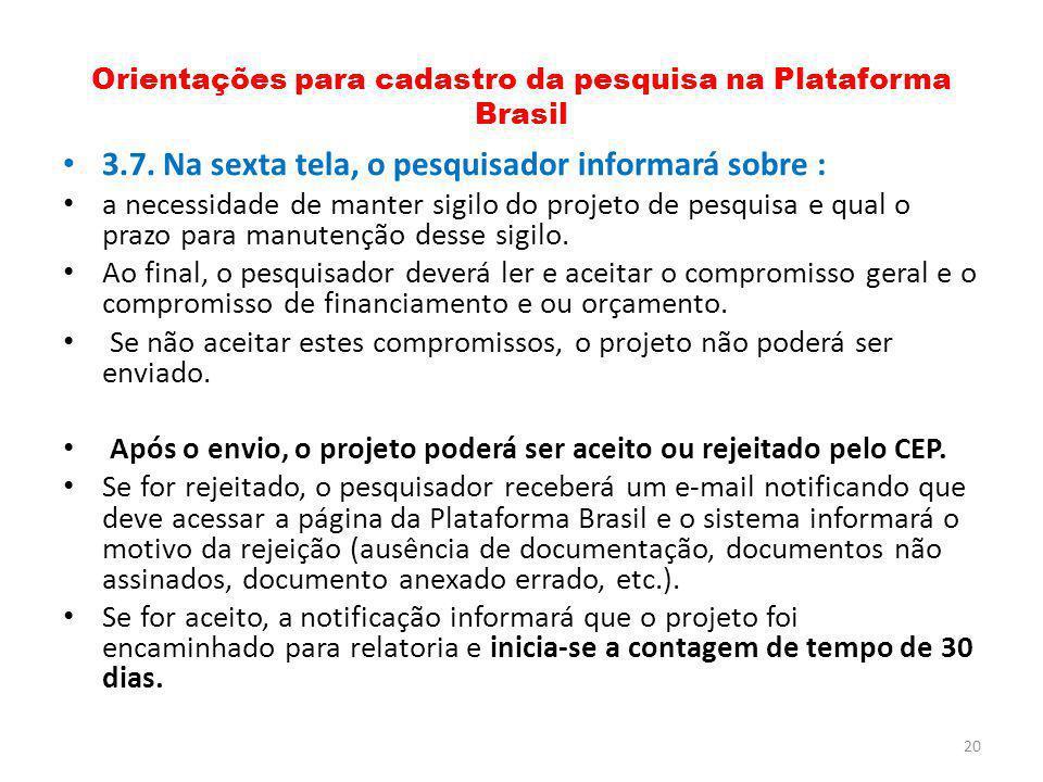 Orientações para cadastro da pesquisa na Plataforma Brasil 3.7. Na sexta tela, o pesquisador informará sobre : a necessidade de manter sigilo do proje