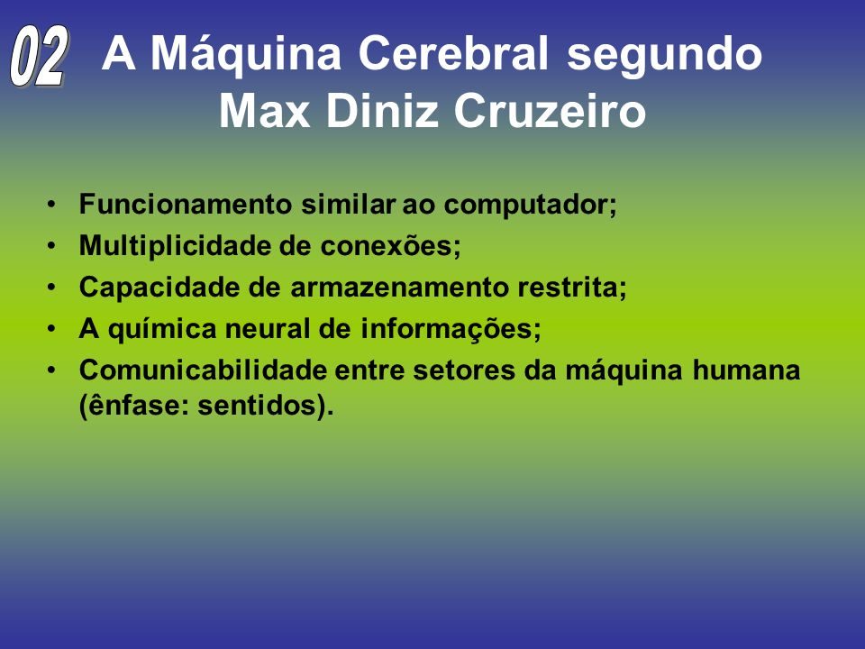 A Máquina Cerebral segundo Max Diniz Cruzeiro Funcionamento similar ao computador; Multiplicidade de conexões; Capacidade de armazenamento restrita; A