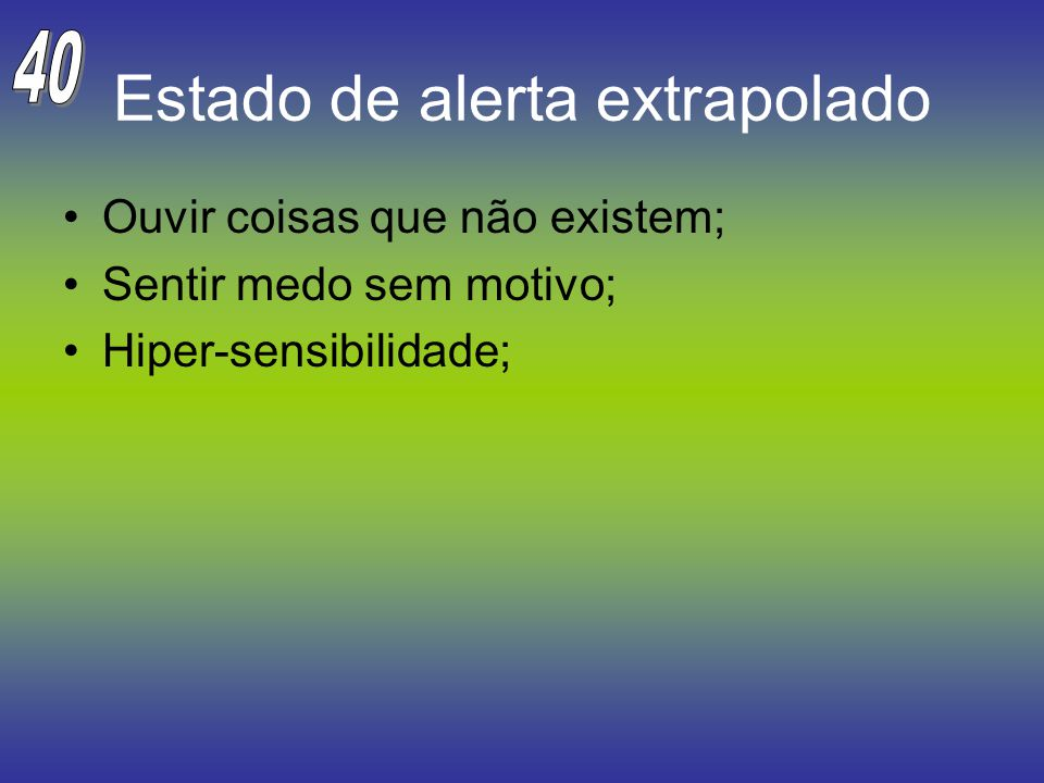 Estado de alerta extrapolado Ouvir coisas que não existem; Sentir medo sem motivo; Hiper-sensibilidade;